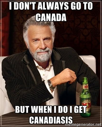 I don't always go to Canada.  But when I do I get Canadiasis humor meme photo.