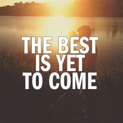 Better Things Are Yet To Come Quotes