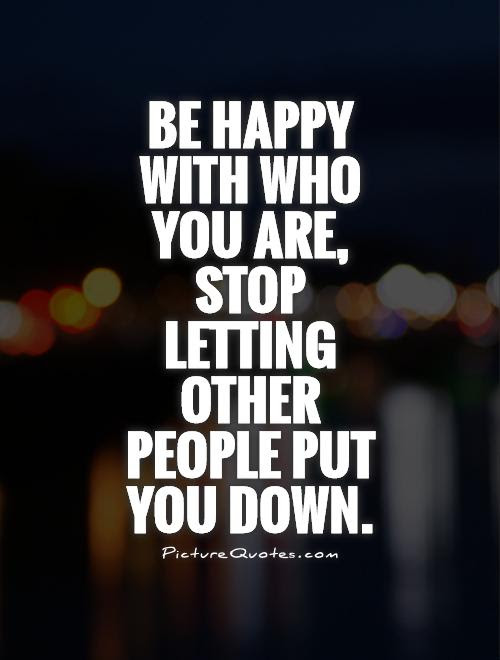 Be Happy With Who You Are Stop Letting Other People Put You Down