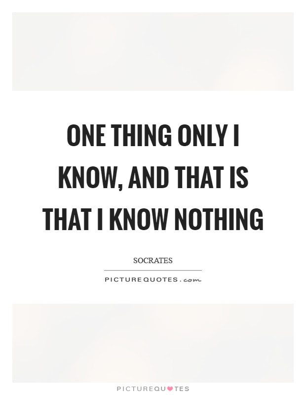 One Thing Only I Know And That Is That I Know Nothing Picture Quotes