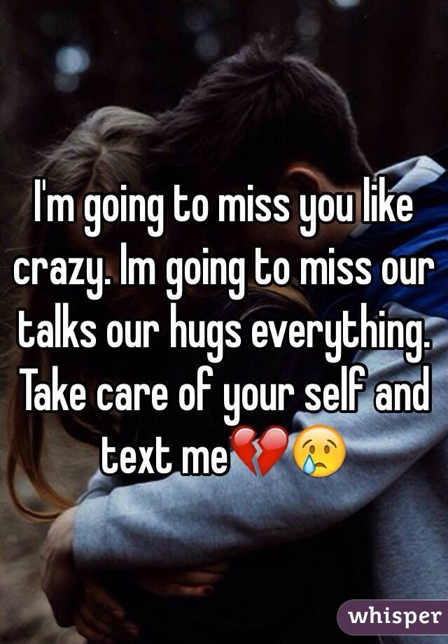 Im Going To Miss You Like Crazy Im Going To Miss Our Talks Our Hugs
