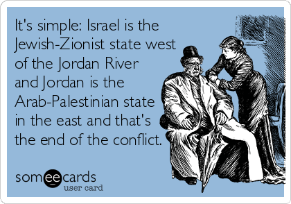 someecards.com - It's simple: Israel is the Jewish-Zionist state west of the Jordan River and Jordan is the Arab-Palestinian state in the east and that's the end of the conflict.