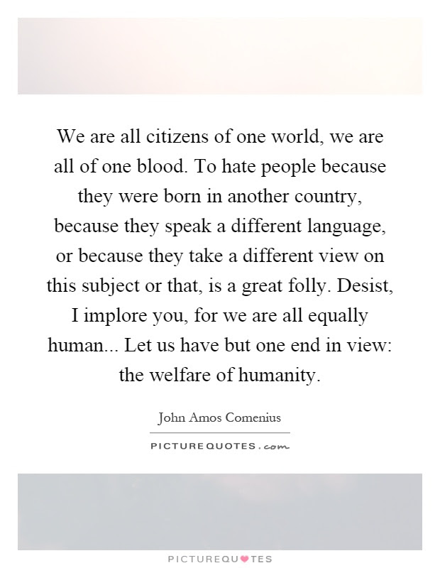 We Are All Citizens Of One World We Are All Of One Blood To