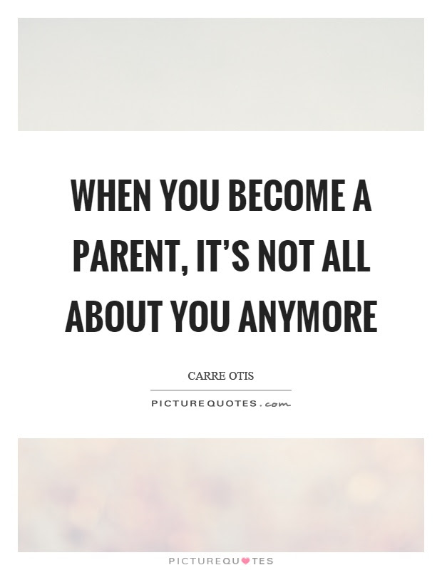 When You Become A Parent Its Not All About You Anymore Picture