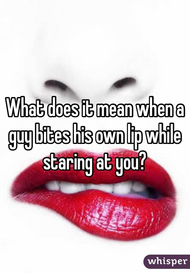 What Does It Mean When A Guy Bites His Own Lip While Staring At You