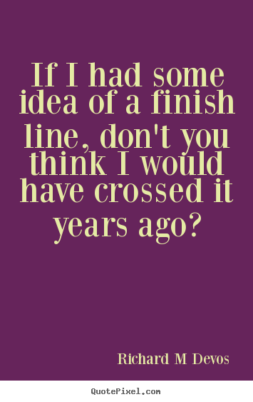 Inspirational Quotes If I Had Some Idea Of A Finish Line Dont