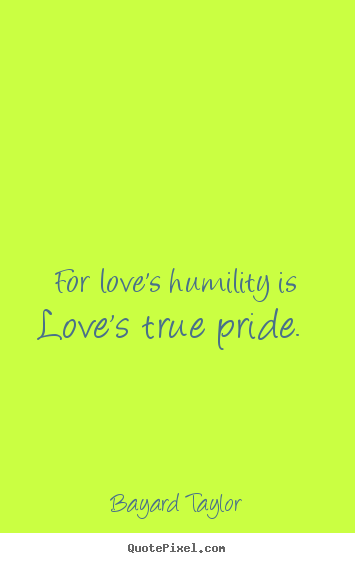 Design Picture Quote About Love For Loves Humility Is Loves True