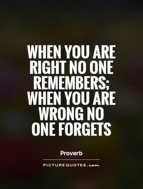 When You Are Right No One Remembers When You Are Wrong No One