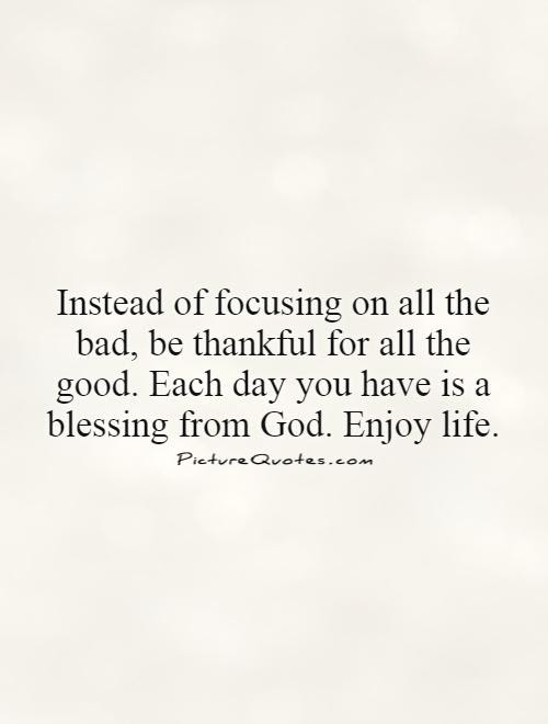 Instead Of Focusing On All The Bad Be Thankful For All The