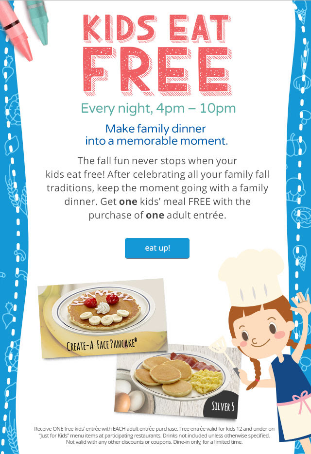 """KIDS EAT FREE Every night, 4pm - 10pm Make family dinner into a memorable moment. The fall fun never stops when your kids eat free! After celebrating all your family fall traditions, keep the moment going with a family dinner. Get one kids' meal FREE with the purchase of one adult entrée. eat up! CREATE-A-FACE PANCAKE® SILVER5 Receive ONE free kids' entrée with EACH adult entrée purchase. Free entrée valid for kids 12 and under on """"Just for Kids"""" menu items at participating restaurants. Drinks not included unless otherwise specified. Not valid with any other discounts or coupons. Dine-in only, for a limited time."""