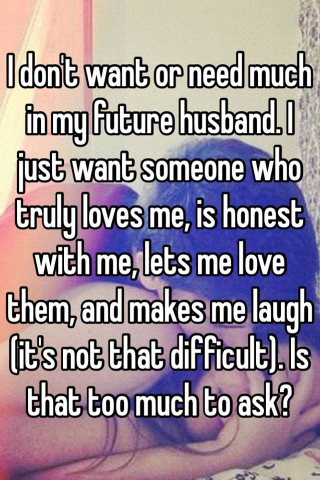 I Dont Want Or Need Much In My Future Husband I Just Want Someone