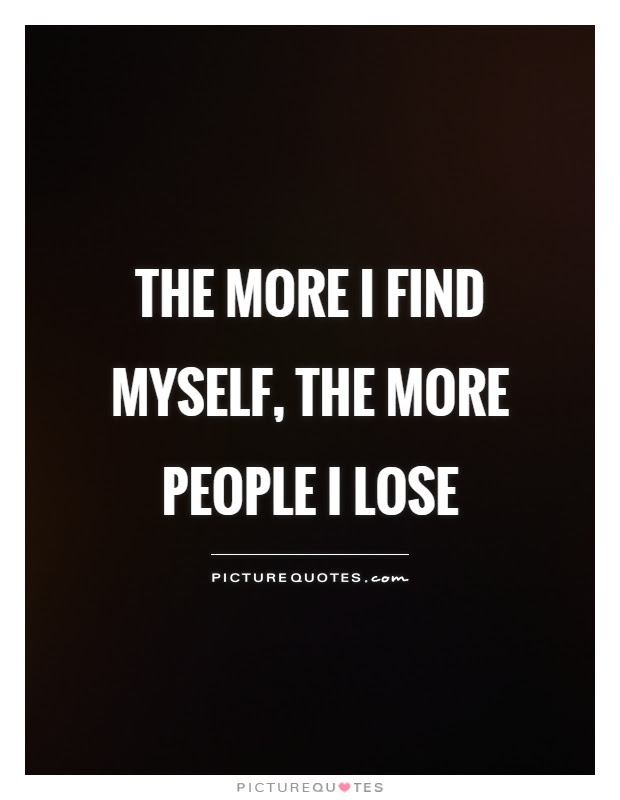 The More I Find Myself The More People I Lose Picture Quotes