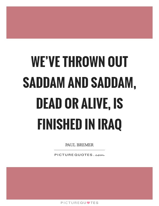 Weve Thrown Out Saddam And Saddam Dead Or Alive Is Finished