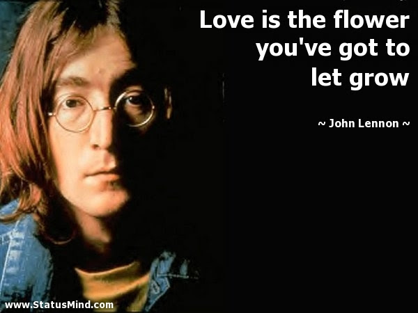 Love Is The Flower You Ve Got To Let Grow Statusmind Com