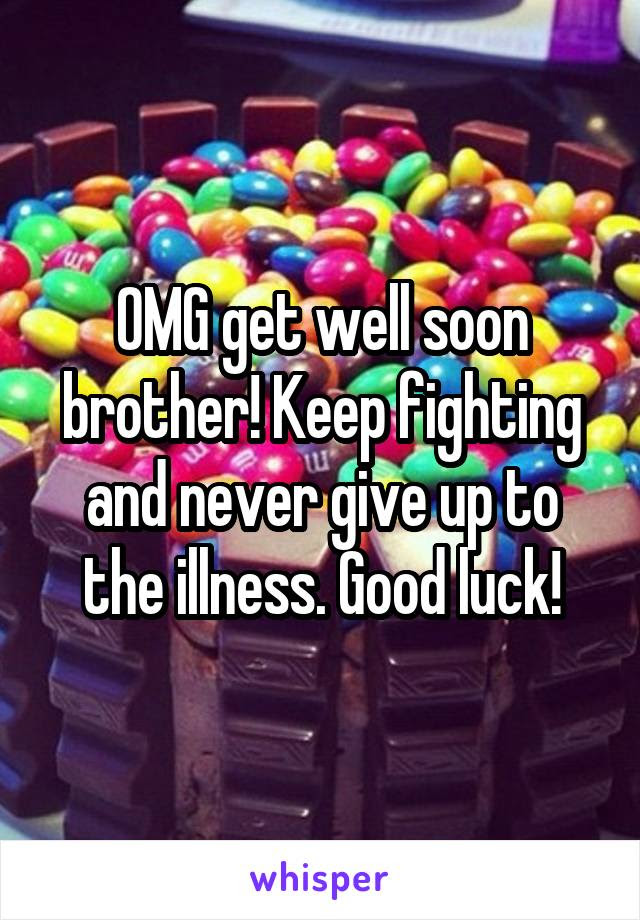 Omg Get Well Soon Brother Keep Fighting And Never Give Up To The