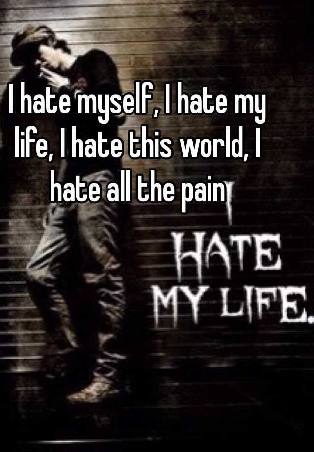 I Hate Myself I Hate My Life I Hate This World I Hate All The Pain