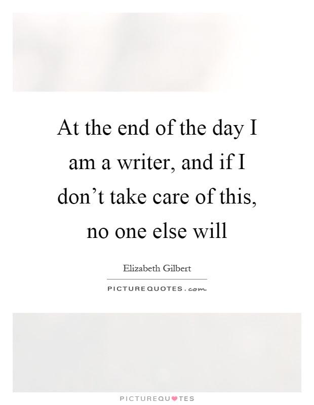 At The End Of The Day I Am A Writer And If I Dont Take Care Of