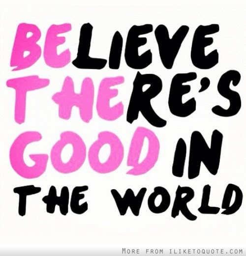 Believe Theres Good In The World