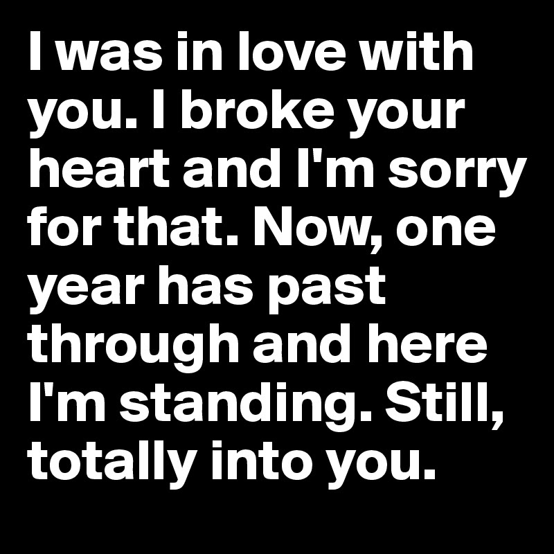 I Was In Love With You I Broke Your Heart And Im Sorry For That