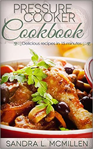 Pressure Cooker Cookbook: 15-minute delicious pressure cooker cookbook recipes