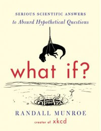 What If?: Serious Scientific Answers to Absurd Hypothetical Questions - Randall Munroe