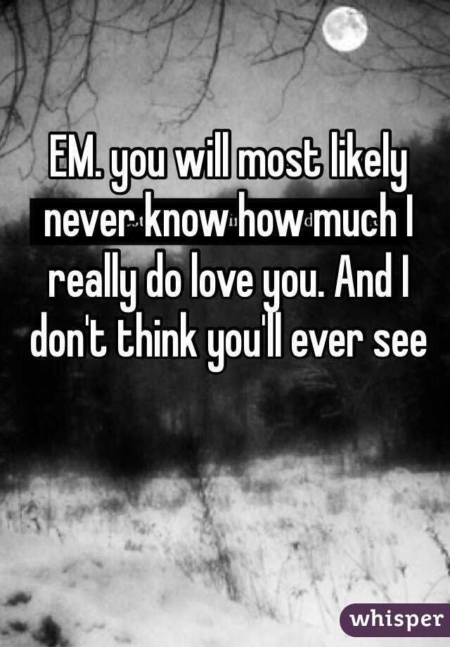 Em You Will Most Likely Never Know How Much I Really Do Love You And I
