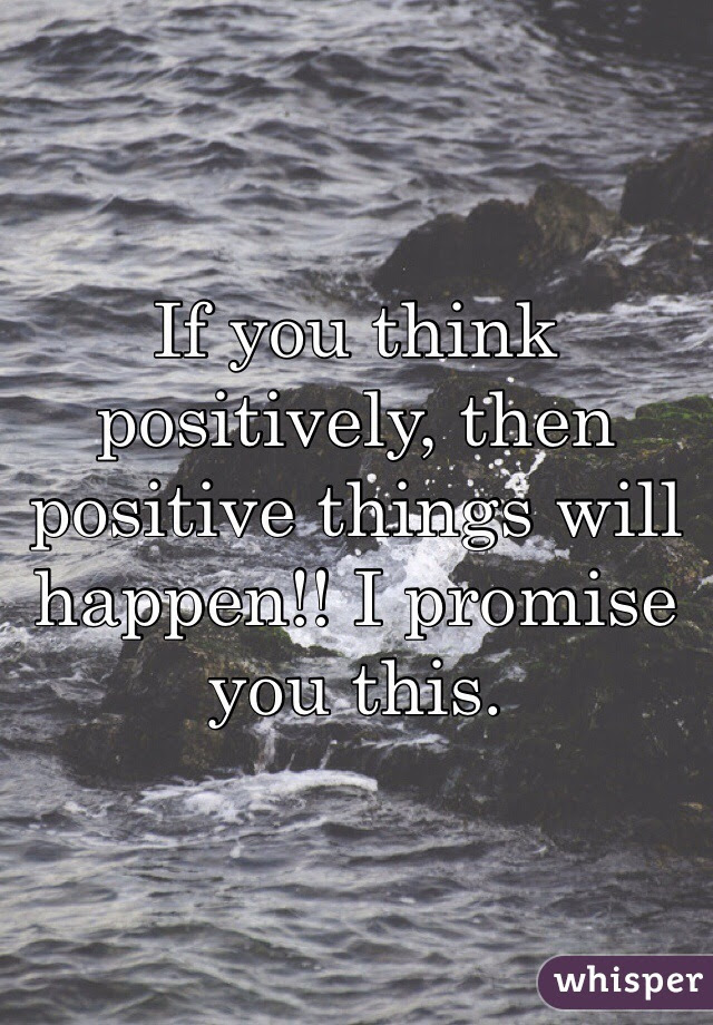 If You Think Positively Then Positive Things Will Happen I