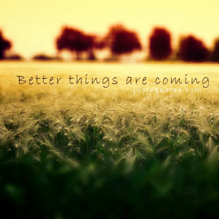 Better Things Are Coming Justequotes