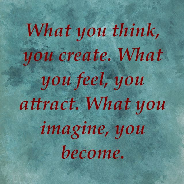 What You Think You Create What You Feel You Attract What You