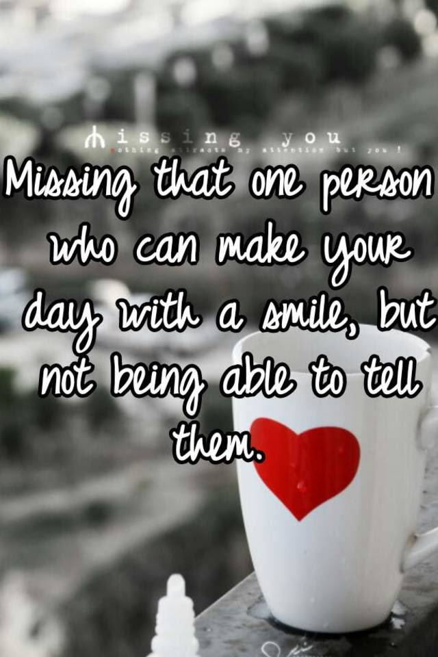 Missing That One Person Who Can Make Your Day With A Smile But Not