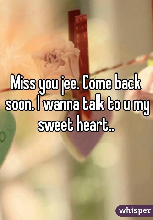 Miss You Jee Come Back Soon I Wanna Talk To U My Sweet Heart