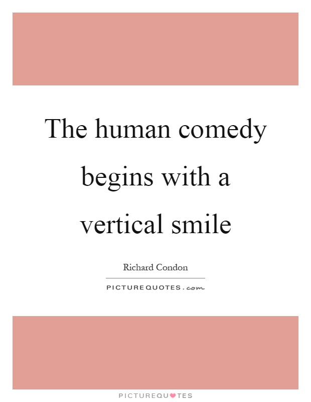 The Human Comedy Begins With A Vertical Smile Picture Quotes