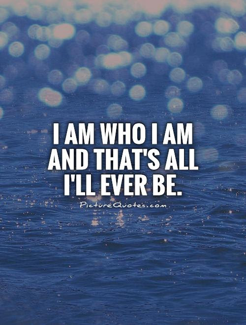 I Am Who I Am And Thats All Ill Ever Be Picture Quotes