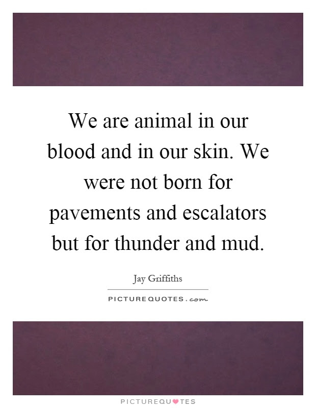 We Are Animal In Our Blood And In Our Skin We Were Not Born For