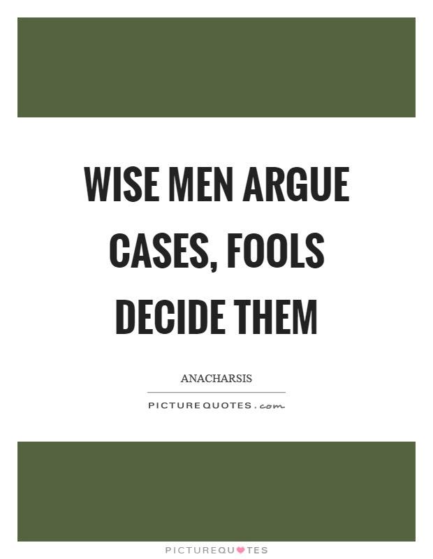 Wise Men Argue Cases Fools Decide Them Picture Quotes