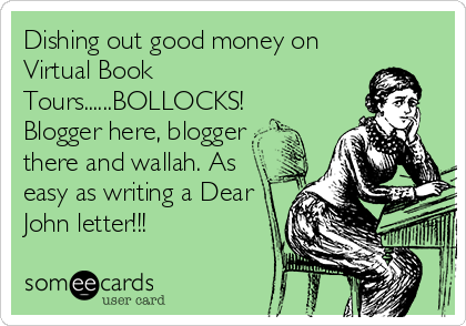Funny Confession Ecard: Dishing out good money on Virtual Book Tours......BOLLOCKS! Blogger here, blogger there and wallah. As easy as writing a Dear John letter!!!
