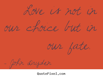 Love Is Not In Our Choice But In Our Fate John Dryden Popular Love
