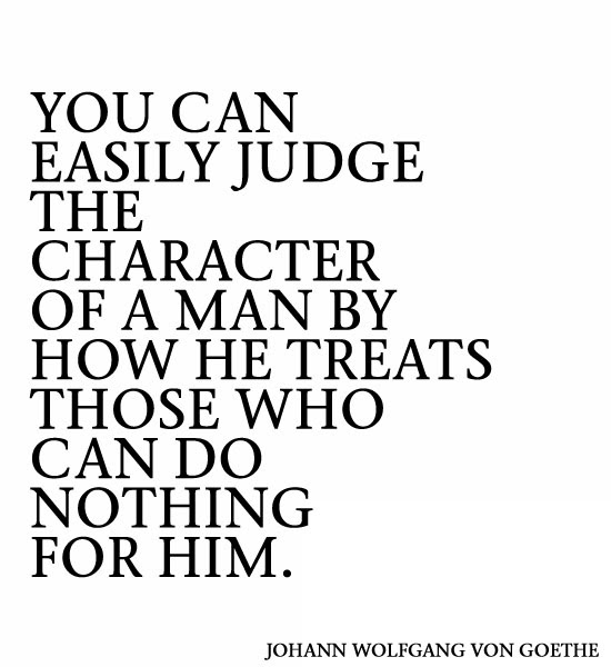You Can Easily Judge The Character Of A Man By How He Treats Those