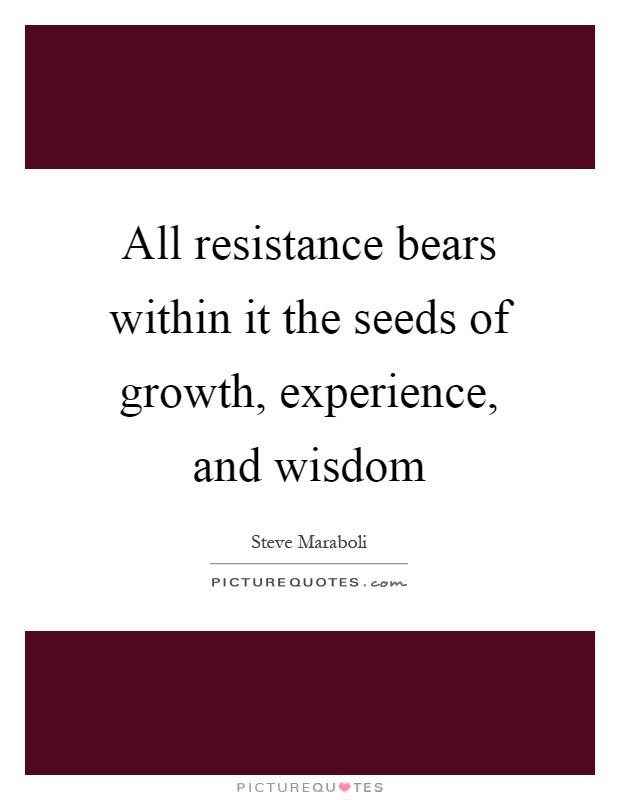 All Resistance Bears Within It The Seeds Of Growth Experience