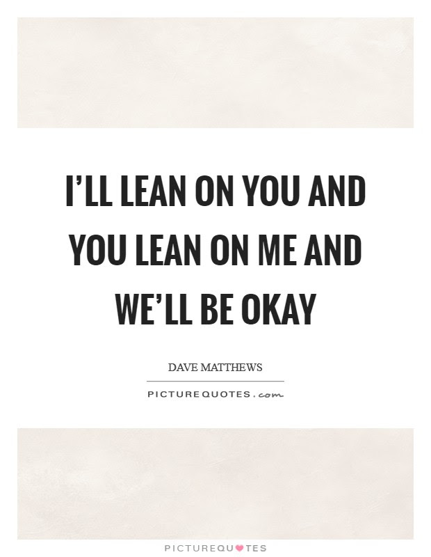 Ill Lean On You And You Lean On Me And Well Be Okay Picture Quotes
