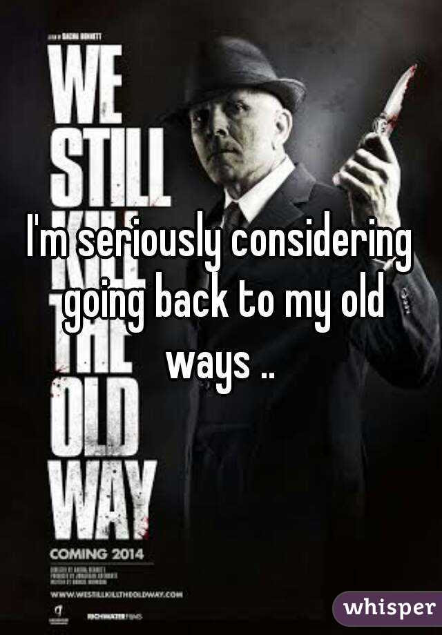 Going Back To My Old Ways Quotes Now Im Back To My Old Ways