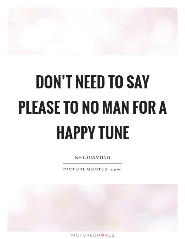 Dont Need To Say Please To No Man For A Happy Tune Picture Quotes