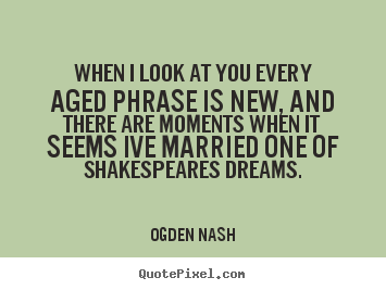 Love Quotes When I Look At You Every Aged Phrase Is New And There