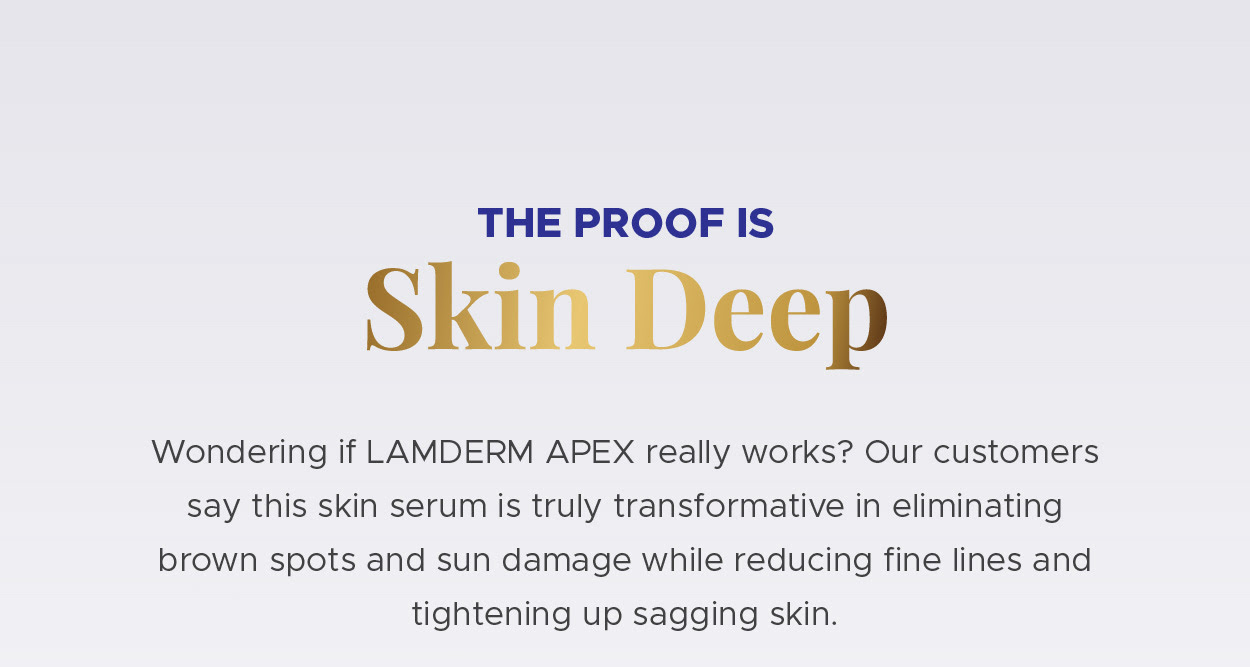 The proof is skin deep. Wondering if LAMDERM APEX really works? Our customers say this skin serum is truly transformative in eliminating brown spots and sun damage while reducing fine lines and tightening up sagging skin.