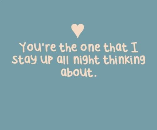 Youre The One That I Stay Up All Night Thinking About Love Quote
