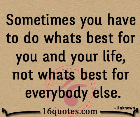 Sometimes You Have To Do Whats Best For You And Your Life Not Whats