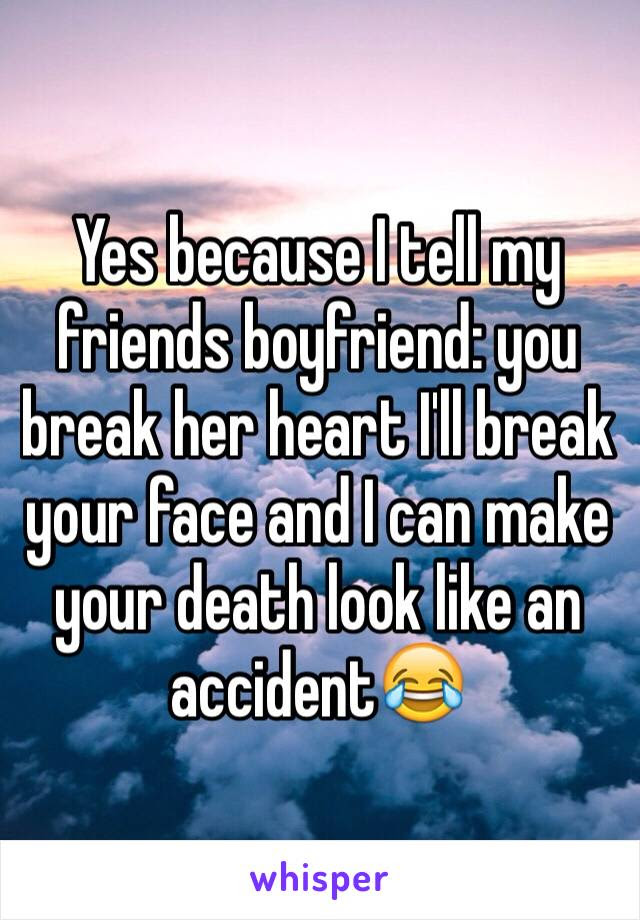 Yes Because I Tell My Friends Boyfriend You Break Her Heart Ill