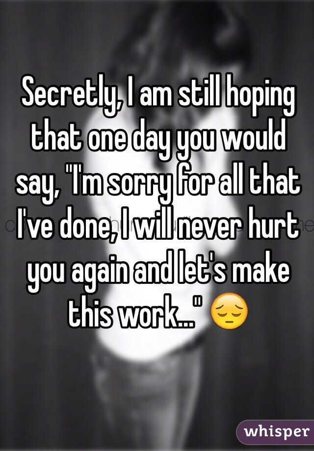 Secretly I Am Still Hoping That One Day You Would Say Im Sorry