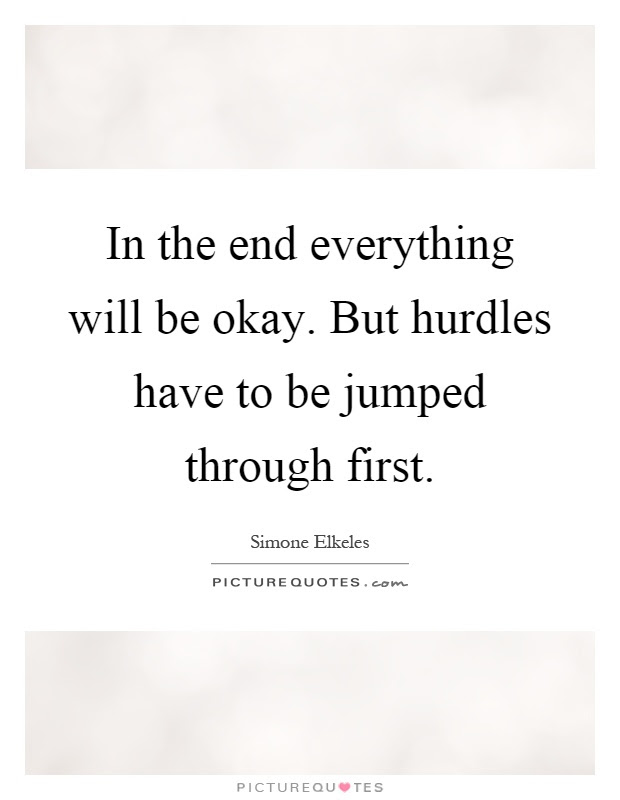 In The End Everything Will Be Okay But Hurdles Have To Be