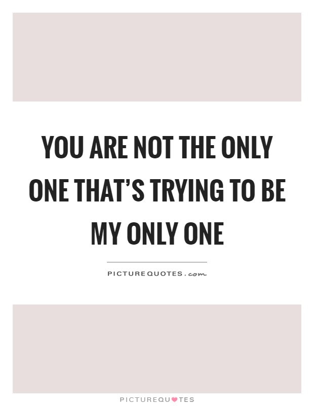 You Are Not The Only One Thats Trying To Be My Only One Picture